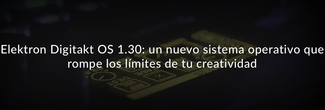 Digitakt OS 1.30es el nuevo sistema operativo para lacaja de ritmos y sampler digital Elektron Digitakt