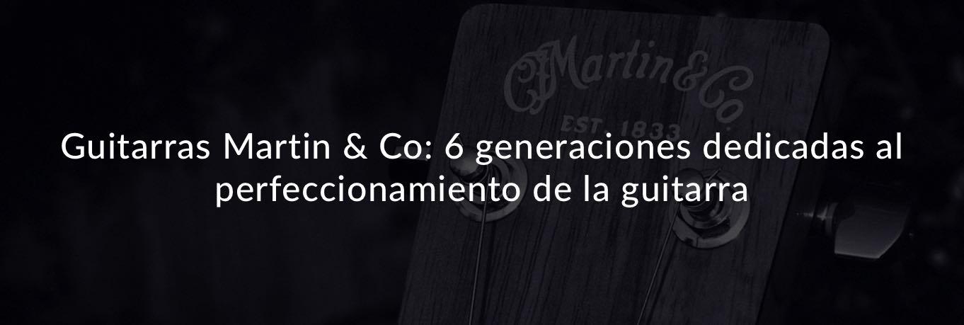 Guitarras Martin & Co: 6 generaciones dedicadas al perfeccionamiento de la guitarra